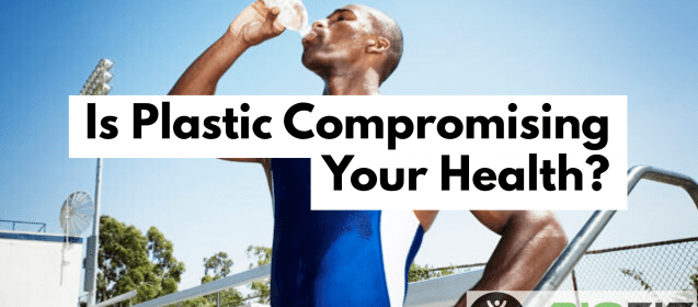 Is Plastic Compromising Your Health?